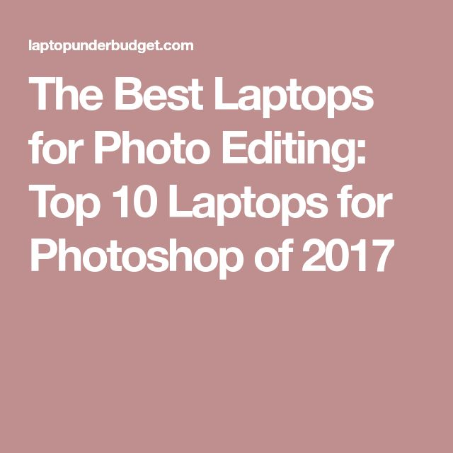 The Best Laptops for Photo Editing: Top 10 Laptops for Photoshop of 2017