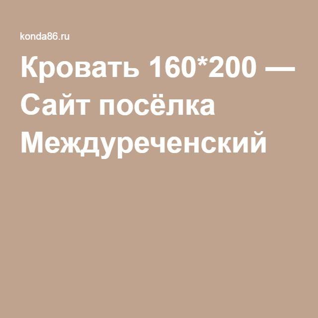 Кровать 160*200 — Сайт посёлка Междуреченский