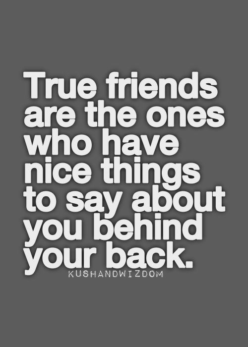 True friends are the ones who have nice things to say about you behind your back!