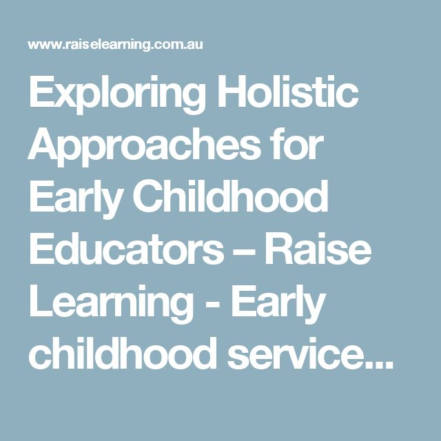 Exploring Holistic Approaches for Early Childhood Educators – Raise Learning - Early childhood services (inc. LIFT, planning for the EYLF and the National Quality Standards)