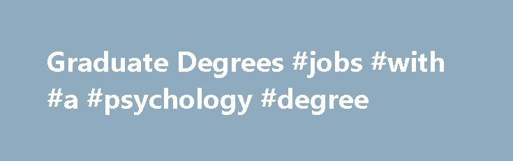 Graduate Degrees #jobs #with #a #psychology #degree http://degree.nef2.com/graduate-degrees-jobs-with-a-psychology-degree/  #graduate degrees # The Graduate School offers research and professional degrees in nearly 100 fields of study, with opportunities for further exploration in 18 minor (non-degree granting) fields. Research Degrees The M.A. and M.S. degree programs are designed for those who wish to obtain further education in a selected field and to develop their ability for critical…