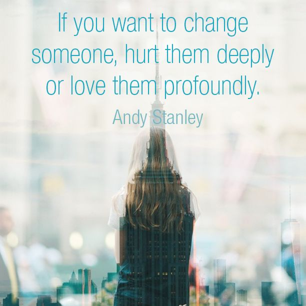 If you want to change someone, hurt them deeply or love them profoundly. -Andy Stanley