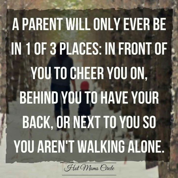 A parent will only ever be in 1 of 3 places: In front of you to cheer you on, Behind you to have your back, or next to you so you aren't walking alone ♡