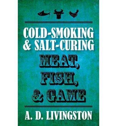 Cold-Smoking & Salt-Curing Meat, Fish, & Game (A. D. Livingston Cookbook) : Paperback : A D Livingston : 9781599219820
