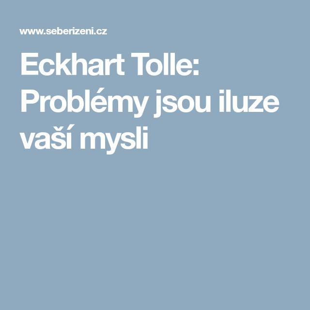 Eckhart Tolle: Problémy jsou iluze vaší mysli