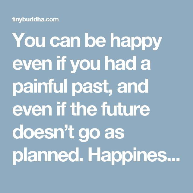 You can be happy even if you had a painful past, and even if the future doesn't go as planned. Happiness is available right now, if you choose to stop clinging to anger, regret, and fear and appreciate what's right in front of you. - Tiny Buddha