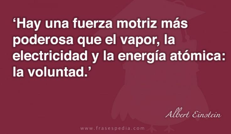 Hay una fuerza motriz más poderosa que el vapor, la electricidad y la energía atómica: la voluntad.