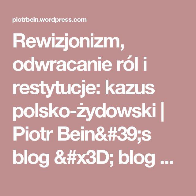 Rewizjonizm, odwracanie ról i restytucje: kazus polsko-żydowski | Piotr Bein's blog = blog Piotra Beina