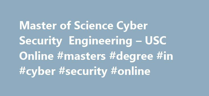 Master of Science Cyber Security Engineering – USC Online #masters #degree #in #cyber #security #online http://donate.nef2.com/master-of-science-cyber-security-engineering-usc-online-masters-degree-in-cyber-security-online/  # Master of Science Cyber Security Engineering USC Viterbi School of Engineering The Master of Science in Cyber Security Engineering is intended for graduate students who desire to: a) obtain jobs in which computer network operations knowledge and skills are required; b)…