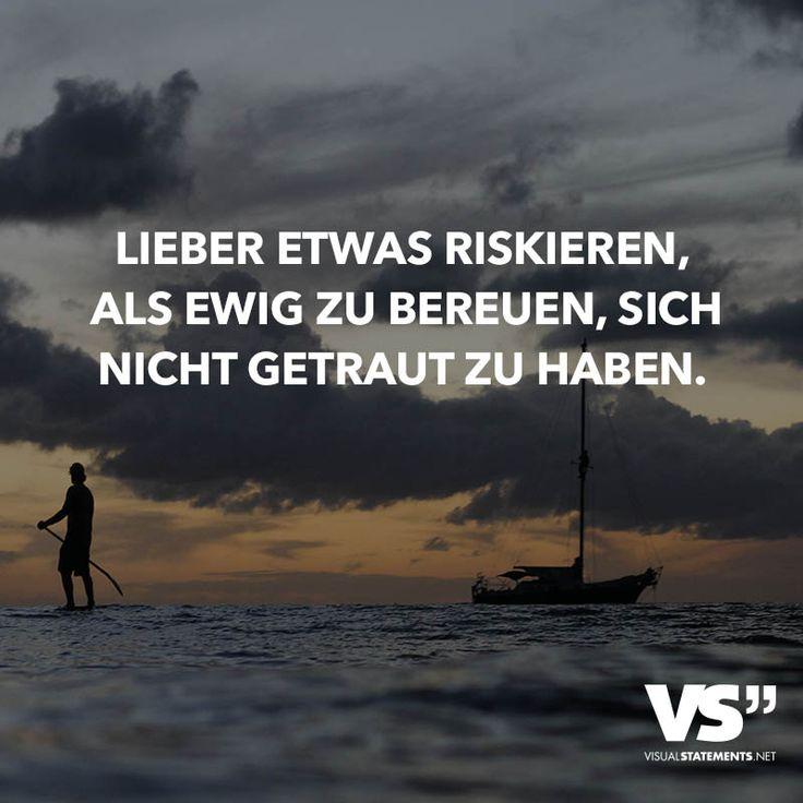 Lieber etwas riskieren, als ewig zu bereuen, sich nicht getraut zu haben.