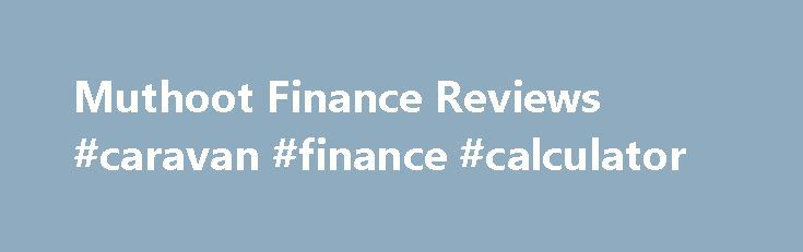 Muthoot Finance Reviews #caravan #finance #calculator http://finance.remmont.com/muthoot-finance-reviews-caravan-finance-calculator-2/  #muthoot finance # Muthoot Finance Reviews systematic procedure, timely increments promotions, sincere behaviour of staff and company s attitude towards work and belief in god At the end of the day the employees are not satisfied which can be easily visible with high attrition rate. In last 2 year of my working I have seen […]