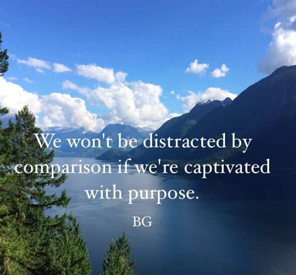 We won't be distracted by comparison if we're captivated with purpose.  -BG