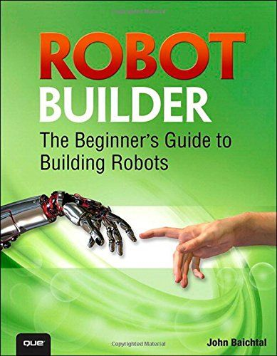 Robot Builder: The Beginner's Guide to Building Robots: John Baichtal: 9780789751492: Amazon.com: Books