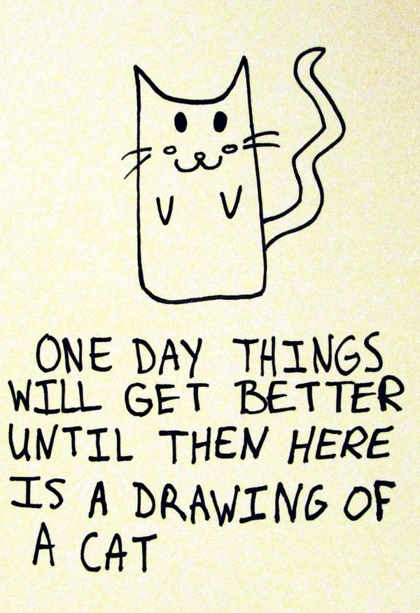 One day things will get better. Until then here is a drawing of a cat.