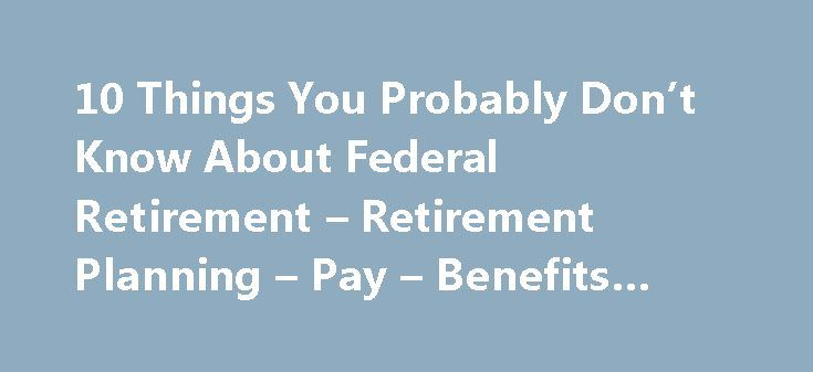 10 Things You Probably Don't Know About Federal Retirement – Retirement Planning – Pay – Benefits #fers #annuity http://china.remmont.com/10-things-you-probably-dont-know-about-federal-retirement-retirement-planning-pay-benefits-fers-annuity/  # Tammy Flanagan | National Institute of Transition Planning | July 19, 2013 | 0 Comments 10 Things You Probably Don't Know About Federal Retirement How much do you know about the federal retirement system? Do you think you could pass not only…