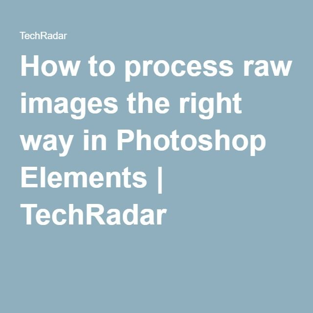 How to process raw images the right way in Photoshop Elements | TechRadar
