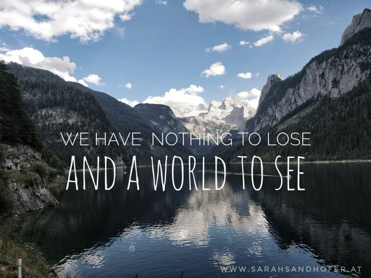 We have nothing to lose and a world to see!  (nature quote, travel quote, mountain quote, hiking quote)