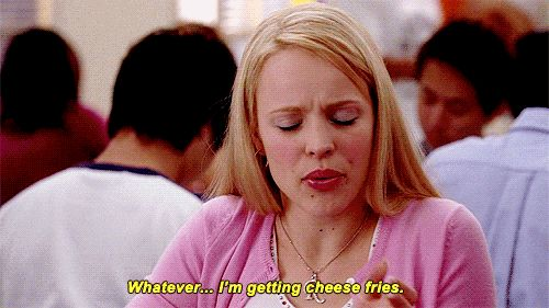 """Whatever. I'm getting cheese fries."" 