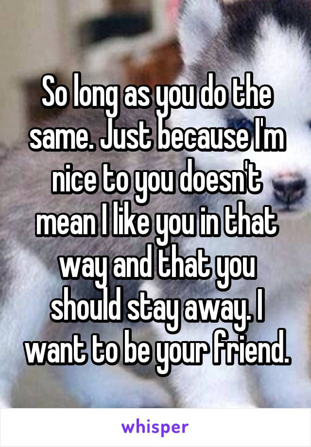 So Long As You Do The Same Just Because I M Nice To You Doesn T Mean I Like You In That Way And That You Should S I Like You Relatable Teenager