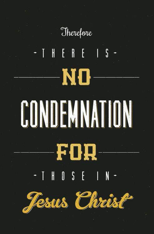 """""""Therefore there is no condemnation for those in Jesus Christ."""" - Romans 8:1"""