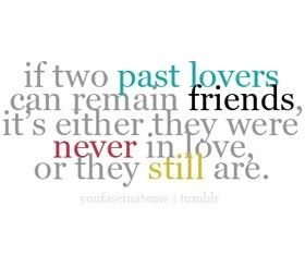 """if two past lovers can remain friends, it's either they were never"