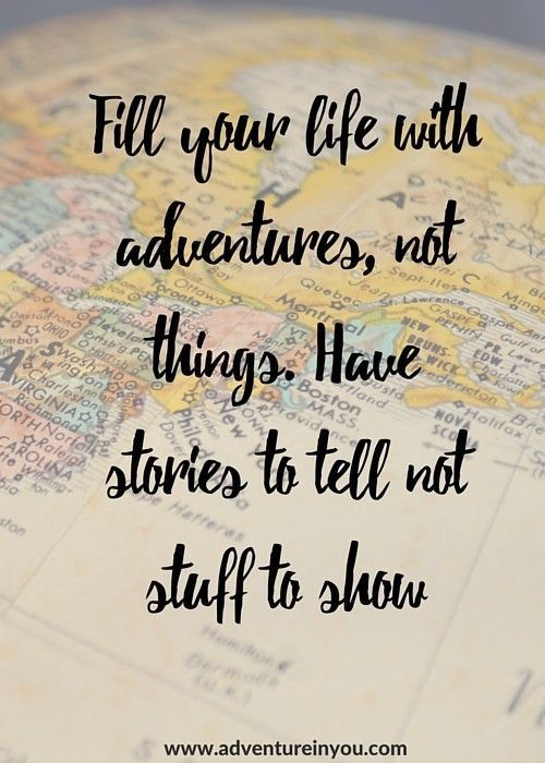 """Fill you life with adventures, not things. Have stories to tell, not stuff to show."""