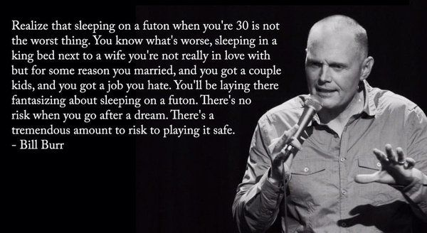 """Realize that sleeping on a futon when you're 30 is not the worst thing....."" -Bill Burr. [600x328]"