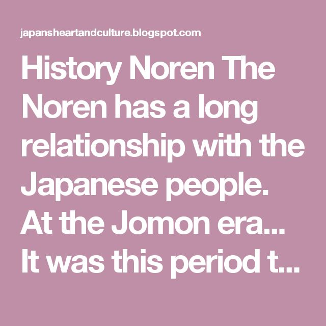 History Noren   The Noren has a long relationship with the Japanese people.  At the Jomon era... It was this period that the acquired Noren are useful as windbreaks  In the Heian era... They begin to be used in everyday ordinary people with the aim to separate the space into a large room to create a room on one side and another space for other uses on the other. He also served at the entrance of the house for protection against wind and rain.  In the Muromachi era... Most common tools of the…
