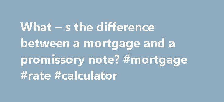 What – s the difference between a mortgage and a promissory note? #mortgage #rate #calculator http://mortgage.remmont.com/what-s-the-difference-between-a-mortgage-and-a-promissory-note-mortgage-rate-calculator/  #mortgage notes # What s the difference between a mortgage and a promissory note? When you take out a loan to purchase a home, you are required to sign two documents: a promissory note and a mortgage (or deed of trust). Read on to learn the difference between these documents and how…