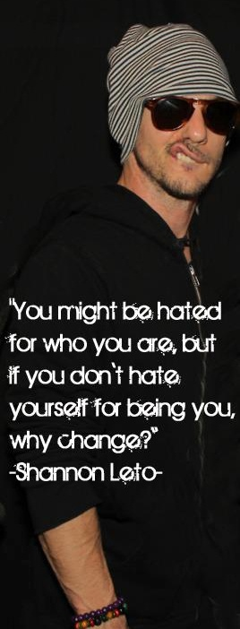 """You might be hated for who you are, but if you don't hate yourself for being you, why change?"" - Shannon Leto"
