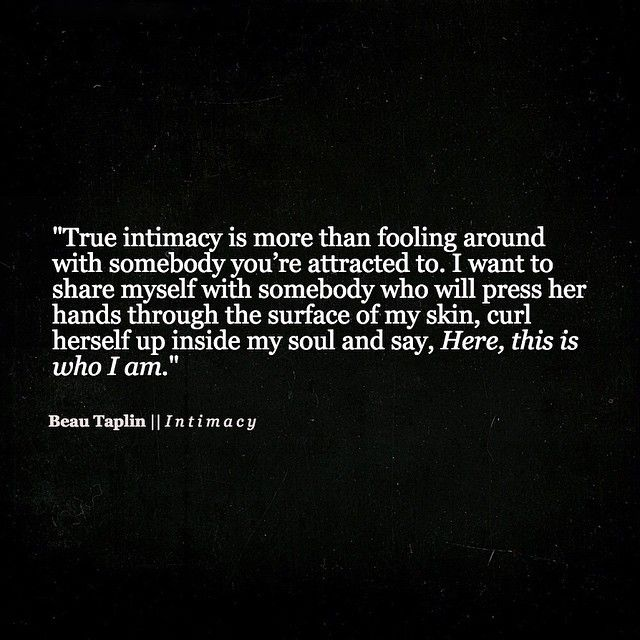 """True intimacy ... I want to share myself with somebody who will press her hands through the surface of my skin, curl herself up inside my soul and say 'Here, this is who i am' "" -Beau Taplin"