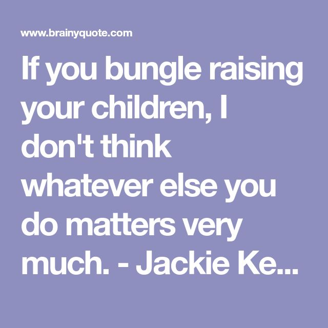 If you bungle raising your children, I don't think whatever else you do matters very much. - Jackie Kennedy - BrainyQuote