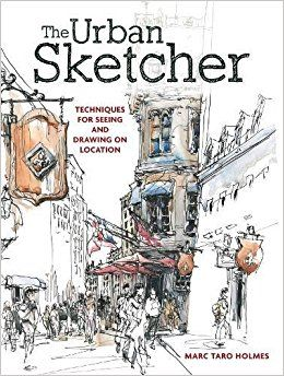 The Urban Sketcher: Techniques for Seeing and Drawing on Location: Marc Taro Holmes: 8601410733728: Amazon.com: Books