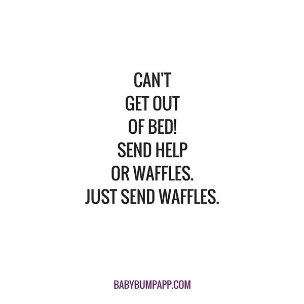 Can't get out of bed! Send help or waffles. Just send waffles.