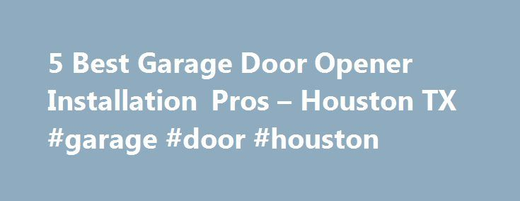 5 Best Garage Door Opener Installation Pros – Houston TX #garage #door #houston http://florida.nef2.com/5-best-garage-door-opener-installation-pros-houston-tx-garage-door-houston/  # Garage Door Opener Installers in Houston, TX Things to Consider Before You Install or Replace a Garage Door Opener in Houston, Texas: Do you want to install a new garage door opener or replace an existing garage door opener? For which kind of garage door do you need an opener? Single car garage door Double car…