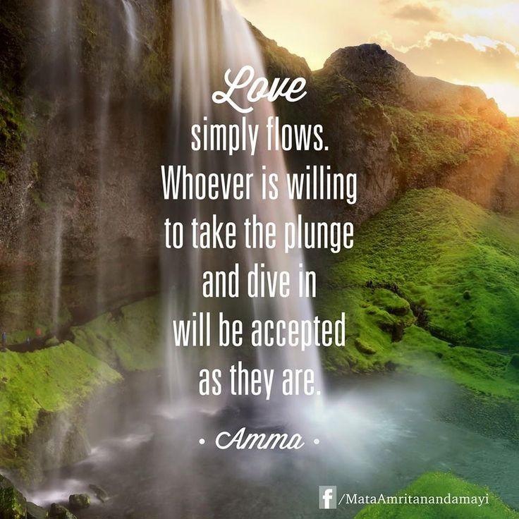 """""""Love simply flows. Whoever is willing to take the plunge and dive in will be accepted as they are."""" - Amma (Mata Amritanandamayi)"""