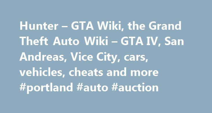 Hunter – GTA Wiki, the Grand Theft Auto Wiki – GTA IV, San Andreas, Vice City, cars, vehicles, cheats and more #portland #auto #auction http://auto-car.remmont.com/hunter-gta-wiki-the-grand-theft-auto-wiki-gta-iv-san-andreas-vice-city-cars-vehicles-cheats-and-more-portland-auto-auction/  #auto hunter # Related vehicle(s) Contents Description 3D Universe The Hunter is based […]