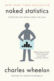 Naked Statistics: Stripping the Dread from the Data | http://paperloveanddreams.com/book/550513125/naked-statistics-stripping-the-dread-from-the-data | �Brilliant, funny . . . the best math teacher you never had.��San Francisco ChronicleOnce considered tedious, the field of statistics is rapidly evolving into a discipline Hal Varian, chief economist at Google, has actually called �sexy.� From batting averages and political polls to game shows and medical research, the real-world application…