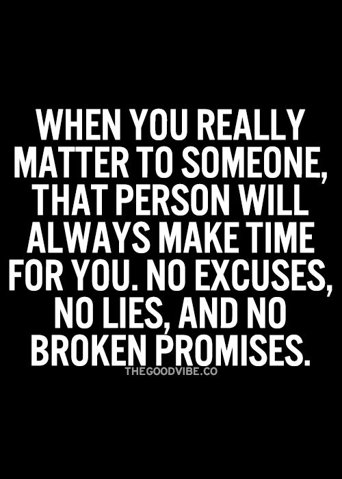 When you really matter to someone, that person will always make time for you, no excuses, no lies, and no broken promises.