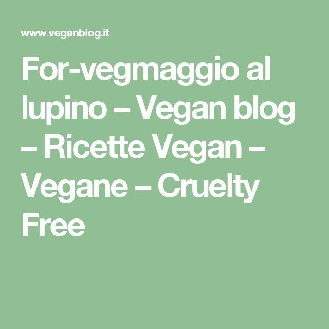 For-vegmaggio al lupino – Vegan blog – Ricette Vegan – Vegane – Cruelty Free
