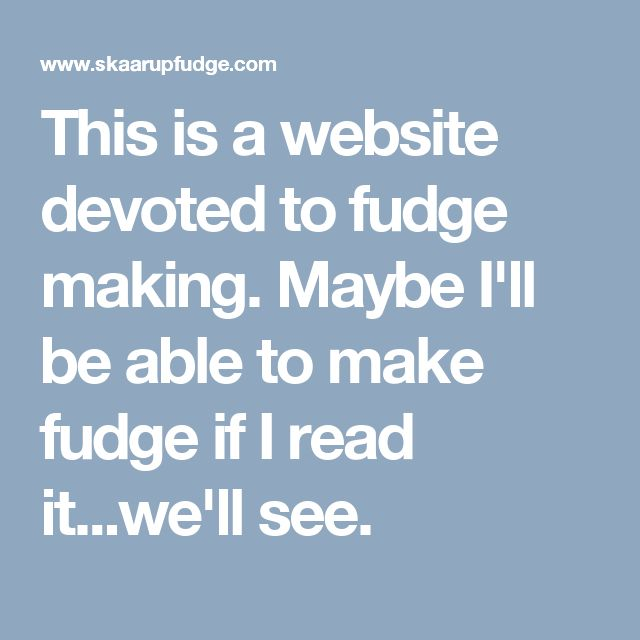 This is a website devoted to fudge making. Maybe I'll be able to make fudge if I read it...we'll see.