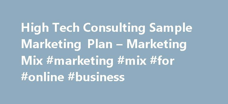 High Tech Consulting Sample Marketing Plan – Marketing Mix #marketing #mix #for #online #business http://georgia.nef2.com/high-tech-consulting-sample-marketing-plan-marketing-mix-marketing-mix-for-online-business/  # Marketing Mix Ours is a delivery-intensive, word-of-mouth, repeat-business business. We aren't marketing as much as selling direct. Obviously we know we need to understand our marketing process — which is why the attention to quotes in magazines, speaking engagements, etc. — but…