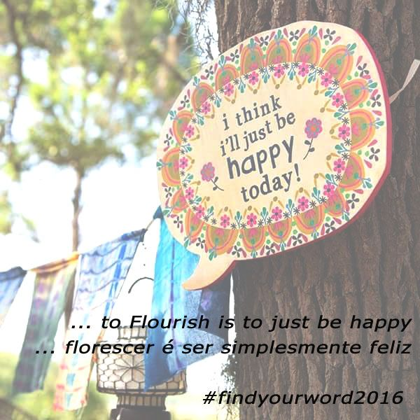 ... to Flourish is to just be happy / ... florescer é ser simplesmente feliz #flourish #florescer #prosperar #findyourword2016