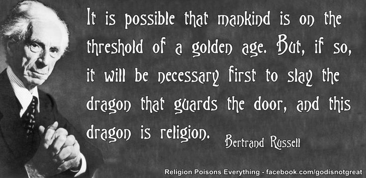 It is possible that mankind is on the threshold of a golden age. But, if so, it will be necessary first to slay the dragon that guards the door, and this dragon is religion. - Bertrand Russell