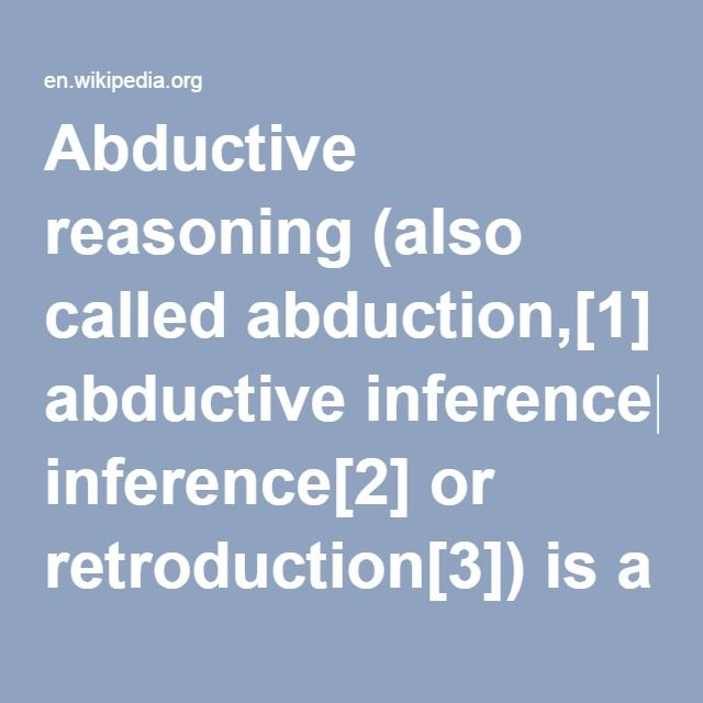 """Abductive Reasoning-- (also called abduction, abductive inference or retroduction) is a form of logical inference which goes from an observation to a theory which accounts for the observation, ideally seeking to find the simplest and most likely explanation. In abductive reasoning, unlike in deductive reasoning, the premises do not guarantee the conclusion. One can understand abductive reasoning as """"inference to the best explanation""""."""