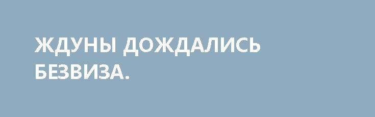 ЖДУНЫ ДОЖДАЛИСЬ БЕЗВИЗА. http://rusdozor.ru/2017/04/08/zhduny-dozhdalis-bezviza/  … Я действительно расстроен. Подобное глубокое чувство разочарования я испытал в 1982 году, когда умер Брежнев, — сотни, если не тысячи анекдотов вдруг перестали быть актуальными и смешными. Так и здесь. Уже не потроллишь свидомую публику: «Есть три вещи, на ...
