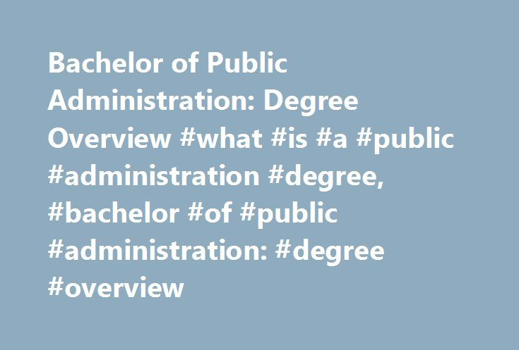 Bachelor of Public Administration: Degree Overview #what #is #a #public #administration #degree, #bachelor #of #public #administration: #degree #overview http://sudan.remmont.com/bachelor-of-public-administration-degree-overview-what-is-a-public-administration-degree-bachelor-of-public-administration-degree-overview/  # Bachelor of Public Administration: Degree Overview Essential Information Students pursuing a Bachelor of Public Administration (BPA) degree will develop leadership…