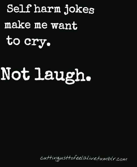 I hate when people make self harm jokes. A girl made one in class when we were talking about bullying and I had to excuse myself so I didnt cry and when I came back she did the same thing with anorexia. I hate when people do that , I cry not laugh Its just cruel. I have a friend who cuts and its so sad , she had no right to joke about that.