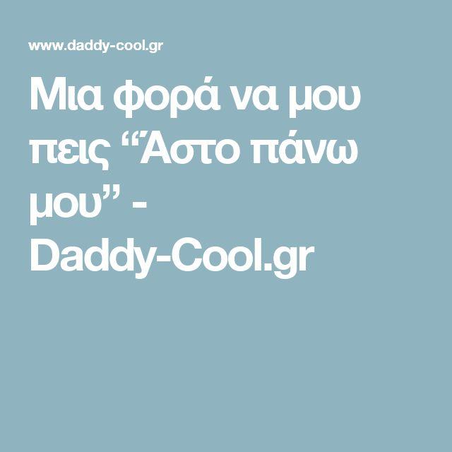 """Μια φορά να μου πεις """"Άστο πάνω μου"""" - Daddy-Cool.gr"""