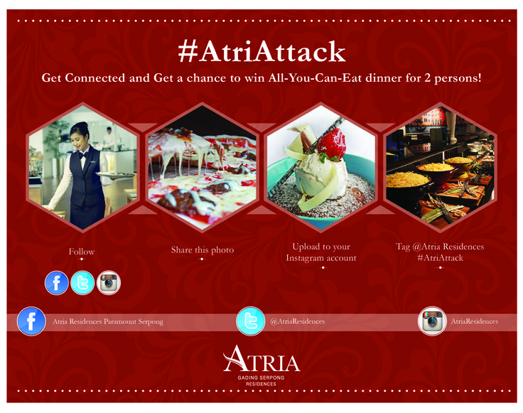 Get Connected and Get a chance to win All-You-Can-Eat dinner for 2 persons! How to enter? 1. Follow us on Facebook/Twitter/Instagram 2. Share the photo upload 3. Upload to your Facebook account 4. Tag Atria Hotel & Conference Paramount Serpong with hashtag ‪#‎AtriAttack‬